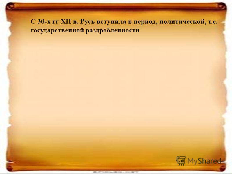 С 30-х гг ХП в. Русь вступила в период, политической, т.е. государственной раздробленности