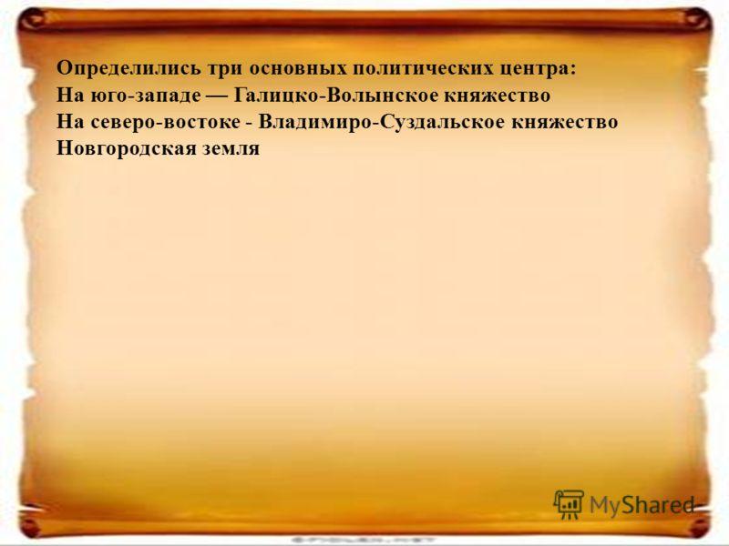 Определились три основных политических центра: На юго-западе Галицко-Волынское княжество На северо-востоке - Владимиро-Суздальское княжество Новгородская земля