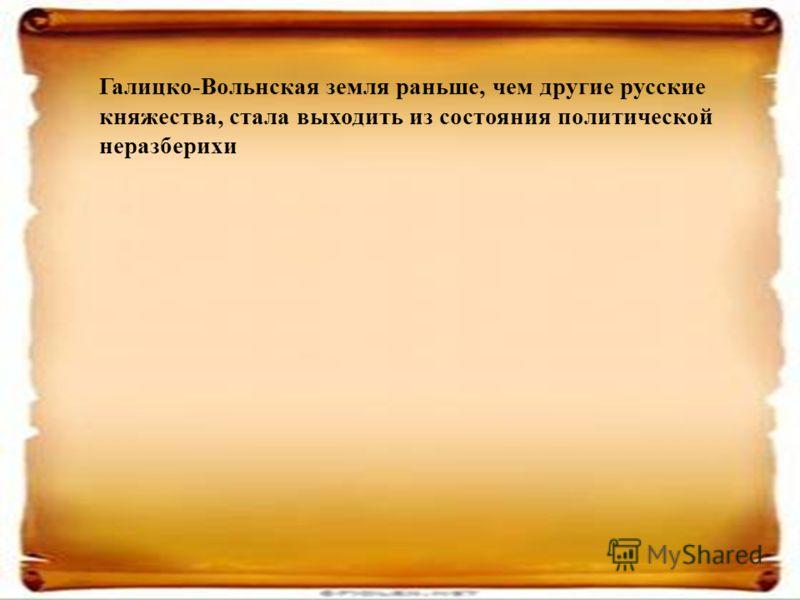 Галицко-Вольнская земля раньше, чем другие русские княжества, стала выходить из состояния политической неразберихи