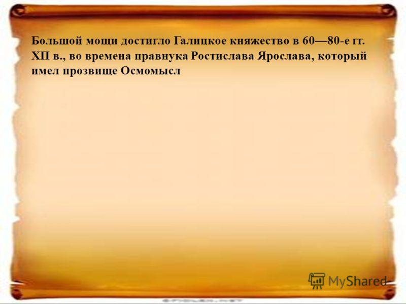 Большой мощи достигло Галицкое княжество в 6080-е гг. ХП в., во времена правнука Ростислава Ярослава, который имел прозвище Осмомысл