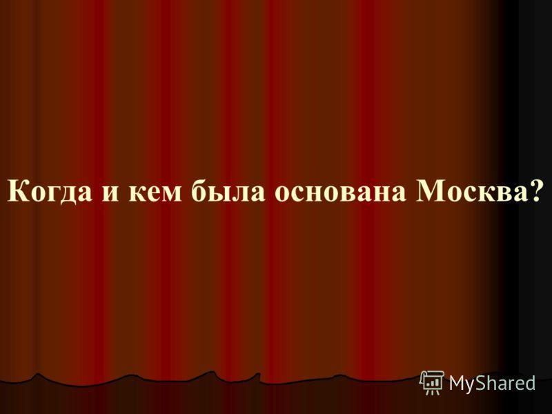 Когда и кем была основана Москва?