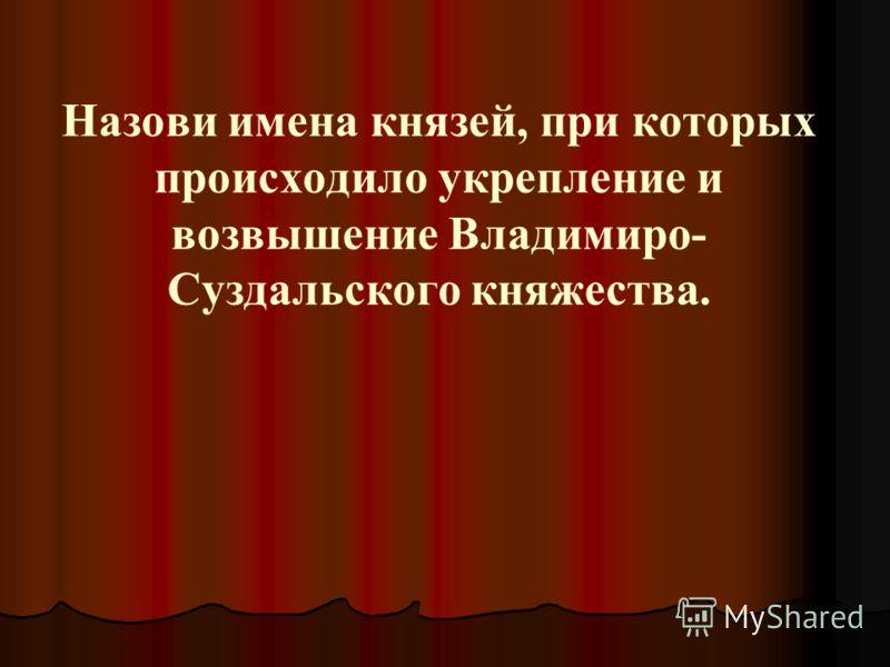 Назови имена князей, при которых происходило укрепление и возвышение Владимиро- Суздальского княжества.