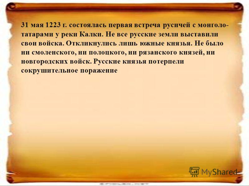 31 мая 1223 г. состоялась первая встреча русичей с монголо- татарами у реки Калки. Не все русские земли выставили свои войска. Откликнулись лишь южные князья. Не было ни смоленского, ни полоцкого, ни рязанского князей, ни новгородских войск. Русские