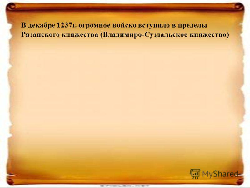 В декабре 1237г. огромное войско вступило в пределы Рязанского княжества (Владимиро-Суздальское княжество)