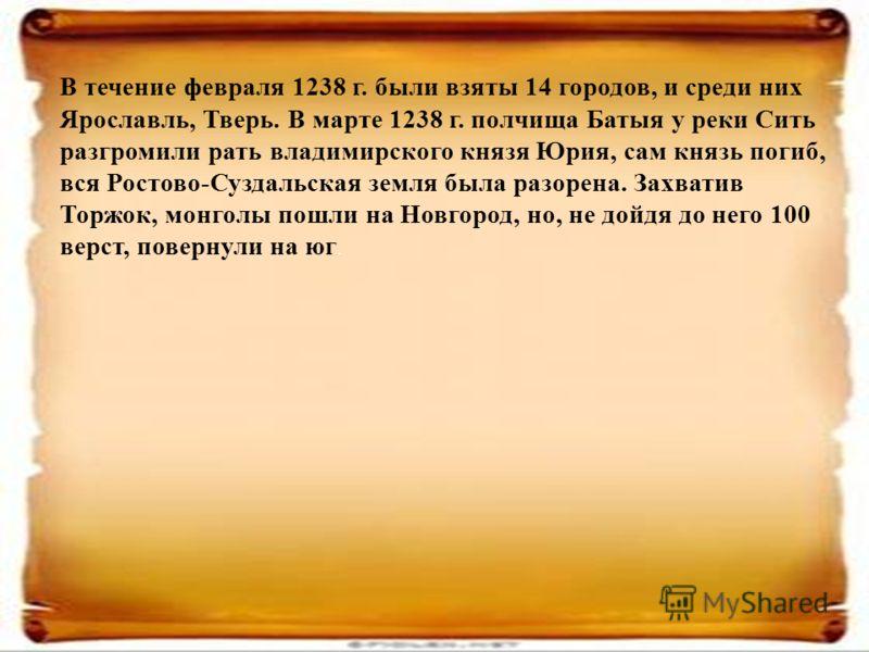 В течение февраля 1238 г. были взяты 14 городов, и среди них Ярославль, Тверь. В марте 1238 г. полчища Батыя у реки Сить разгромили рать владимирского князя Юрия, сам князь погиб, вся Ростово-Суздальская земля была разорена. Захватив Торжок, монголы