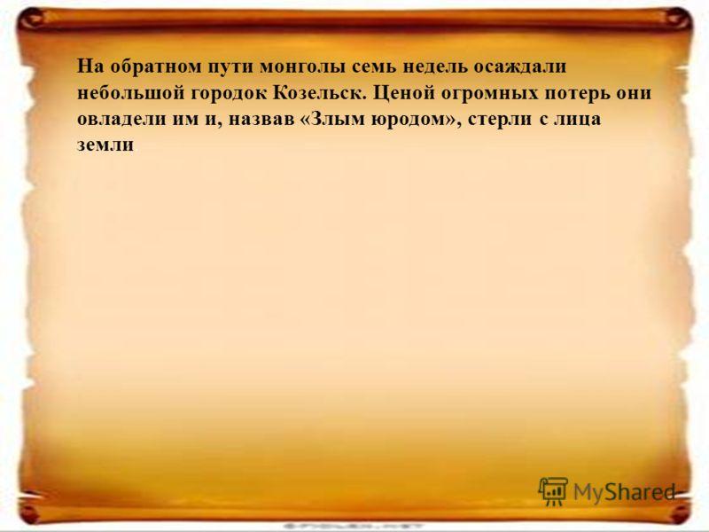 На обратном пути монголы семь недель осаждали небольшой городок Козельск. Ценой огромных потерь они овладели им и, назвав «Злым юродом», стерли с лица земли.
