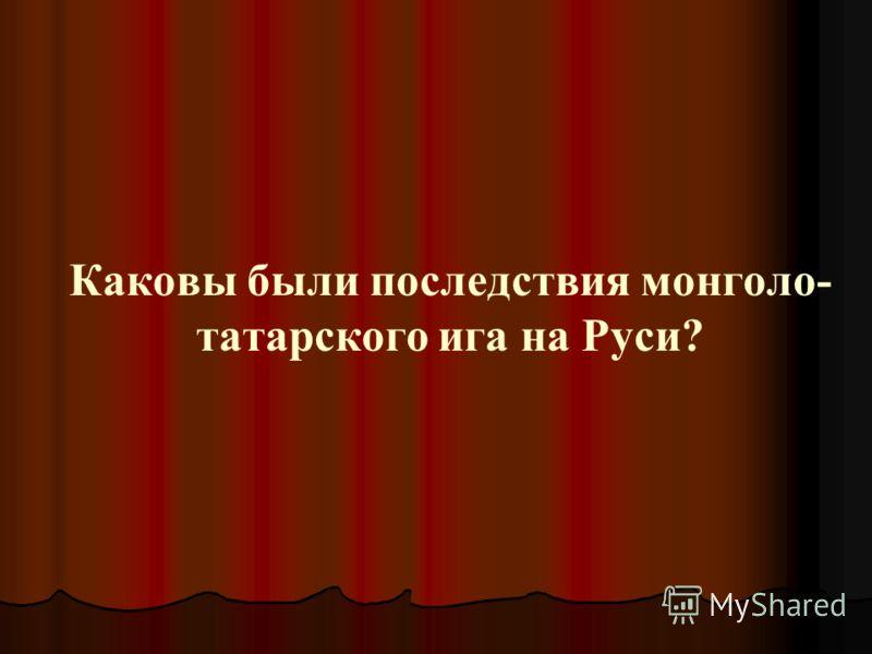 Каковы были последствия монголо- татарского ига на Руси?