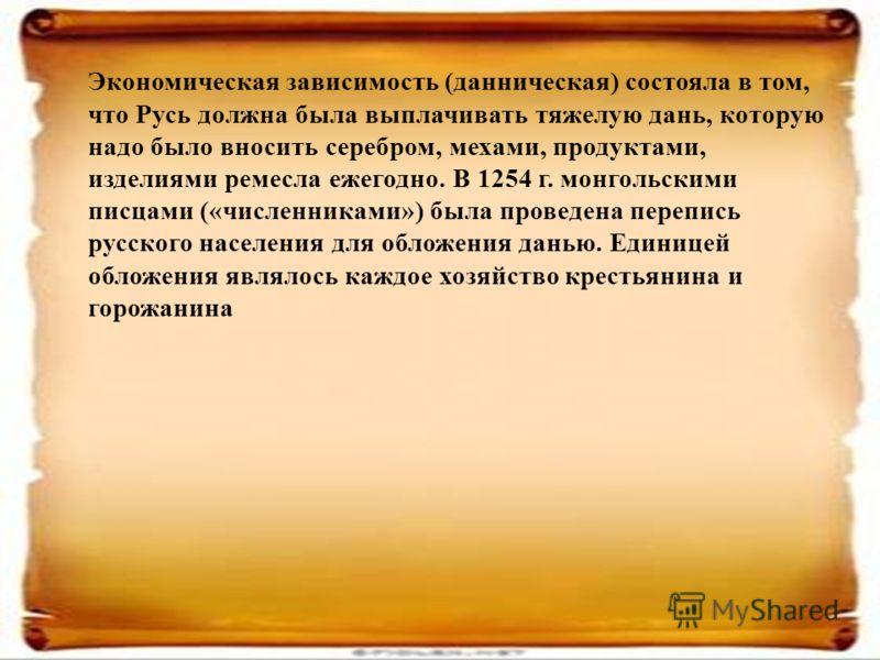 Экономическая зависимость (данническая) состояла в том, что Русь должна была выплачивать тяжелую дань, которую надо было вносить серебром, мехами, продуктами, изделиями ремесла ежегодно. В 1254 г. монгольскими писцами («численниками») была проведена