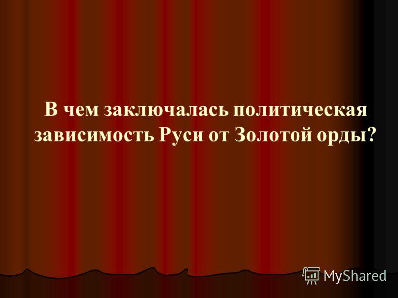 В чем заключалась политическая зависимость Руси от Золотой орды?