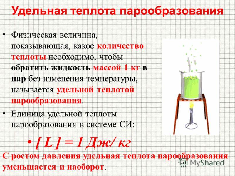 Удельная теплота парообразования Физическая величина, показывающая, какое количество теплоты необходимо, чтобы обратить жидкость массой 1 кг в пар без изменения температуры, называется удельной теплотой парообразования. Единица удельной теплоты пароо