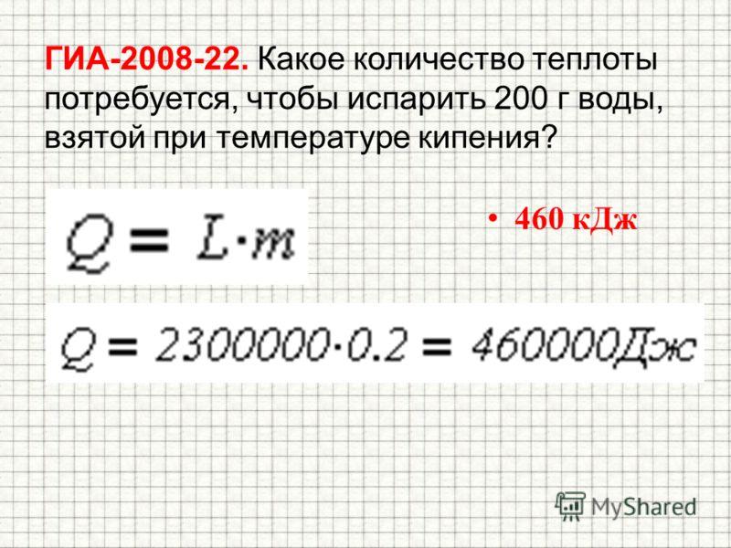 ГИА-2008-22. Какое количество теплоты потребуется, чтобы испарить 200 г воды, взятой при температуре кипения? 460 кДж