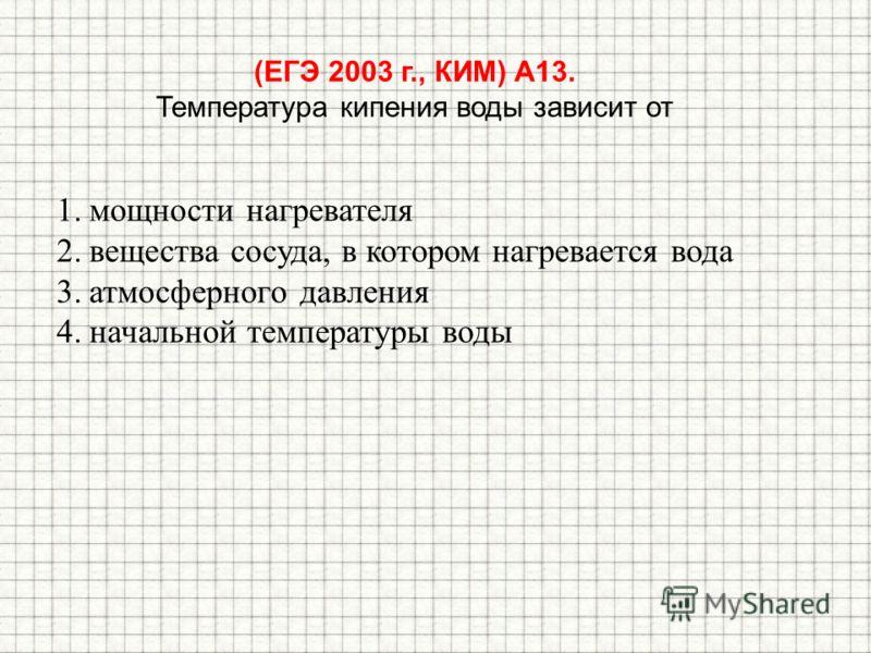 (ЕГЭ 2003 г., КИМ) А13. Температура кипения воды зависит от 1.мощности нагревателя 2.вещества сосуда, в котором нагревается вода 3.атмосферного давления 4.начальной температуры воды