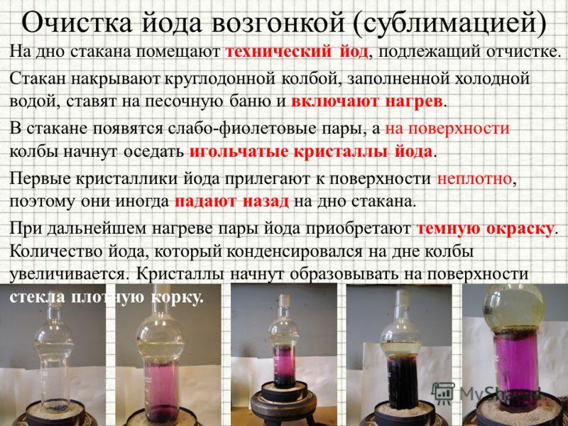 Очистка йода возгонкой (сублимацией) На дно стакана помещают технический йод, подлежащий отчистке. Стакан накрывают круглодонной колбой, заполненной холодной водой, ставят на песочную баню и включают нагрев. В стакане появятся слабо-фиолетовые пары,