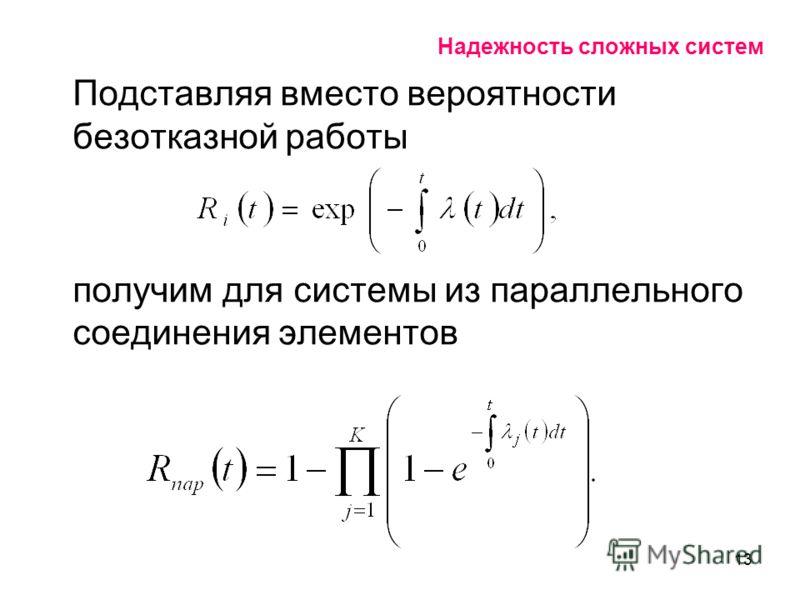 13 Надежность сложных систем Подставляя вместо вероятности безотказной работы получим для системы из параллельного соединения элементов