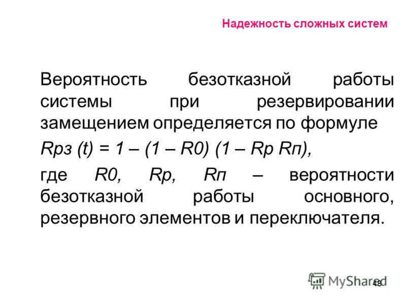 48 Надежность сложных систем Вероятность безотказной работы системы при резервировании замещением определяется по формуле Rрз (t) = 1 – (1 – R0) (1 – Rр Rп), где R0, Rр, Rп – вероятности безотказной работы основного, резервного элементов и переключат