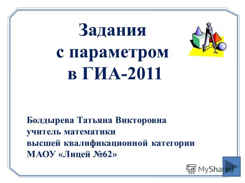 Задания с параметром в ГИА-2011 Болдырева Татьяна Викторовна учитель математики высшей квалификационной категории МАОУ «Лицей 62»
