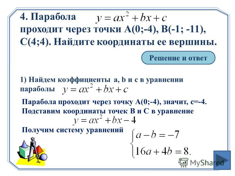 4. Парабола проходит через точки А(0;-4), В(-1; -11), С(4;4). Найдите координаты ее вершины. Решение и ответ 1) Найдем коэффициенты a, b и c в уравнении параболы Парабола проходит через точку А(0;-4), значит, с=-4. Подставим координаты точек В и С в