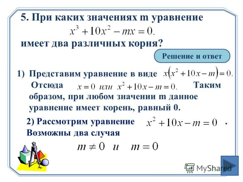 5. При каких значениях m уравнение имеет два различных корня? Решение и ответ 1)Представим уравнение в виде Отсюда Таким образом, при любом значении m данное уравнение имеет корень, равный 0. 2) Рассмотрим уравнение. Возможны два случая