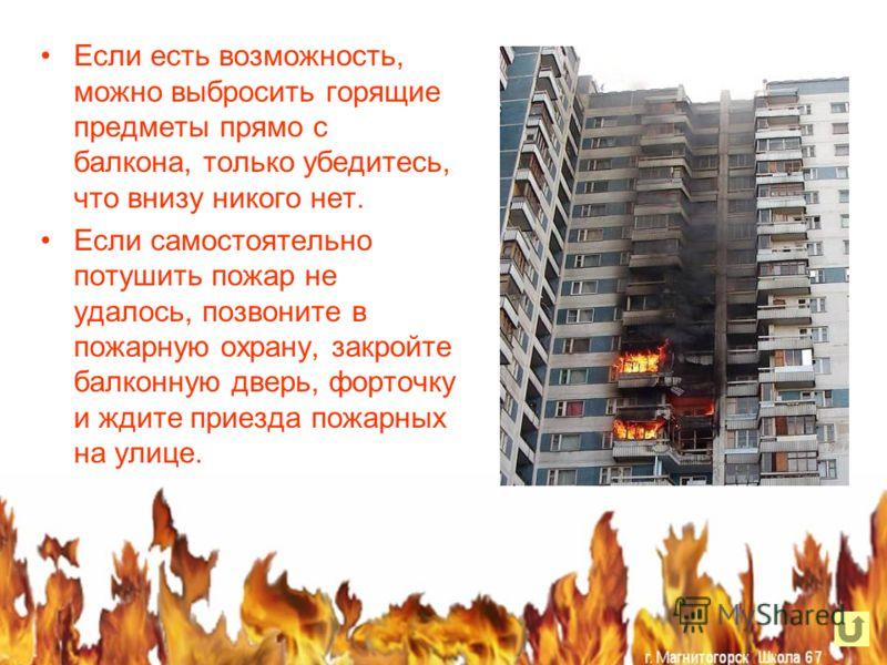 Если есть возможность, можно выбросить горящие предметы прямо с балкона, только убедитесь, что внизу никого нет. Если самостоятельно потушить пожар не удалось, позвоните в пожарную охрану, закройте балконную дверь, форточку и ждите приезда пожарных н