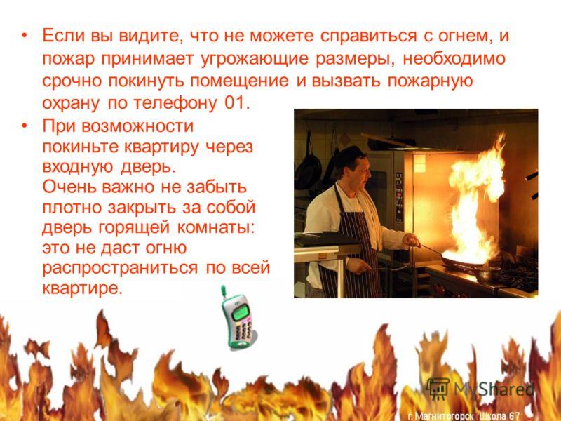 Если вы видите, что не можете справиться с огнем, и пожар принимает угрожающие размеры, необходимо срочно покинуть помещение и вызвать пожарную охрану по телефону 01. При возможности покиньте квартиру через входную дверь. Очень важно не забыть плотно