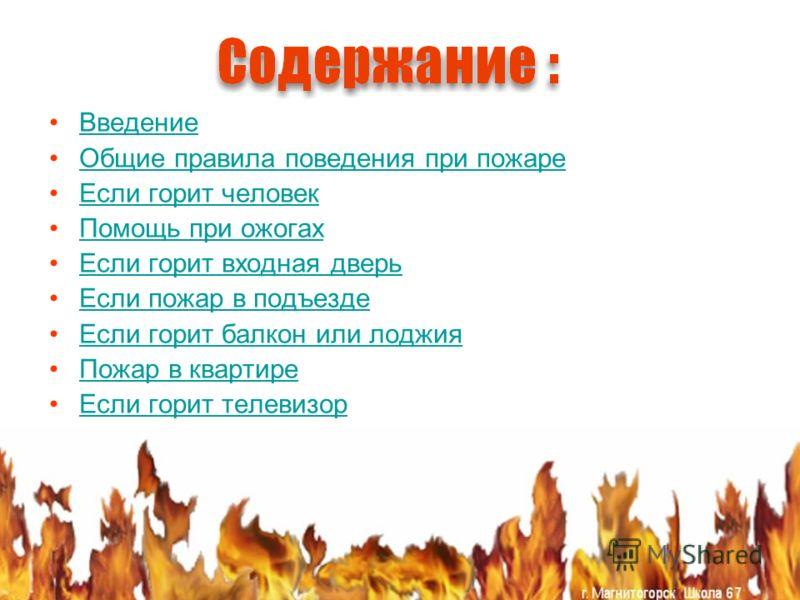Введение Общие правила поведения при пожаре Если горит человек Помощь при ожогах Если горит входная дверь Если пожар в подъезде Если горит балкон или лоджия Пожар в квартире Если горит телевизор