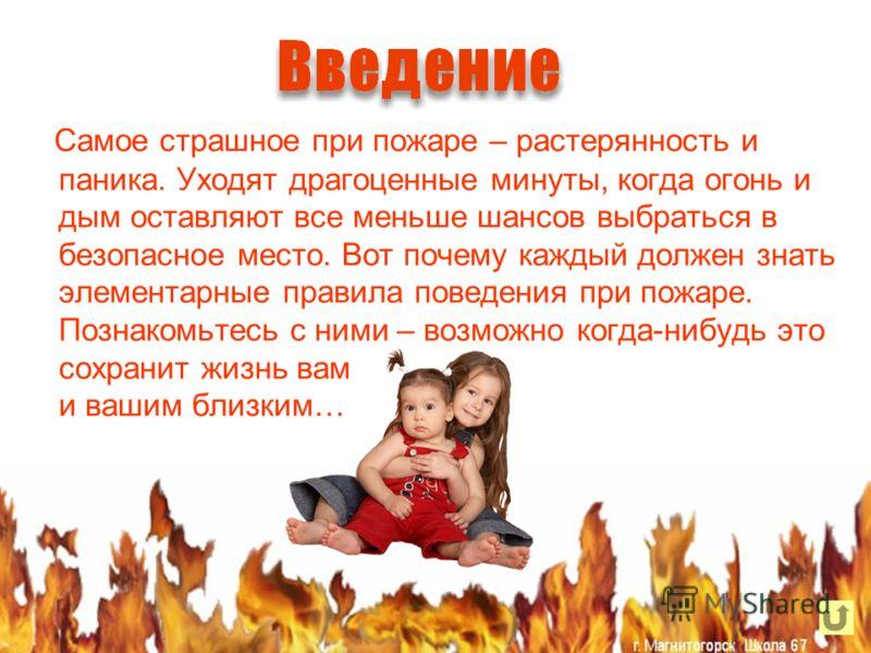 Самое страшное при пожаре – растерянность и паника. Уходят драгоценные минуты, когда огонь и дым оставляют все меньше шансов выбраться в безопасное место. Вот почему каждый должен знать элементарные правила поведения при пожаре. Познакомьтесь с ними