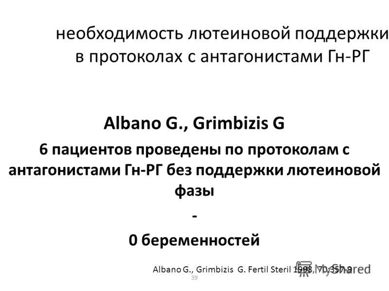 39 необходимость лютеиновой поддержки в протоколах с антагонистами Гн-РГ Albano G., Grimbizis G 6 пациентов проведены по протоколам с антагонистами Гн-РГ без поддержки лютеиновой фазы - 0 беременностей Albano G., Grimbizis G. Fertil Steril 1998, 70:3