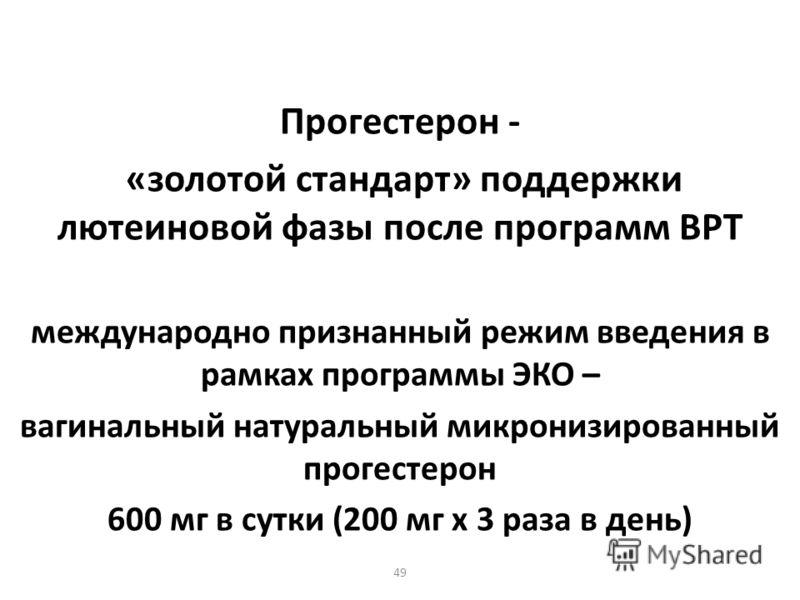 49 Прогестерон - «золотой стандарт» поддержки лютеиновой фазы после программ ВРТ международно признанный режим введения в рамках программы ЭКО – вагинальный натуральный микронизированный прогестерон 600 мг в сутки (200 мг х 3 раза в день)