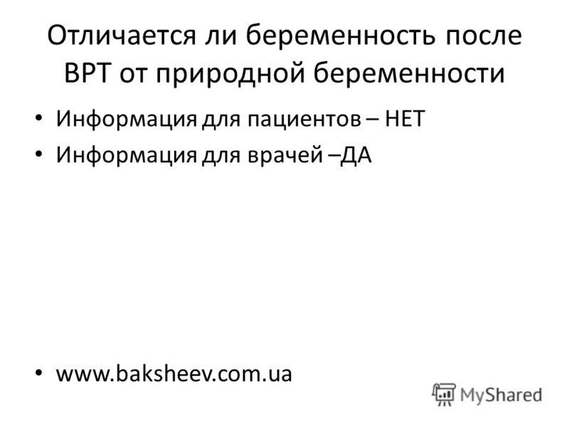 Отличается ли беременность после ВРТ от природной беременности Информация для пациентов – НЕТ Информация для врачей –ДА www.baksheev.com.ua