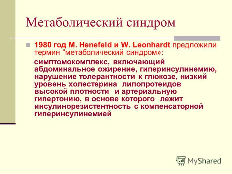 Метаболический синдром 1980 год M. Henefeld и W. Leonhardt предложили термин метаболический синдром»: симптомокомплекс, включающий абдоминальное ожирение, гиперинсулинемию, нарушение толерантности к глюкозе, низкий уровень холестерина липопротеидов в