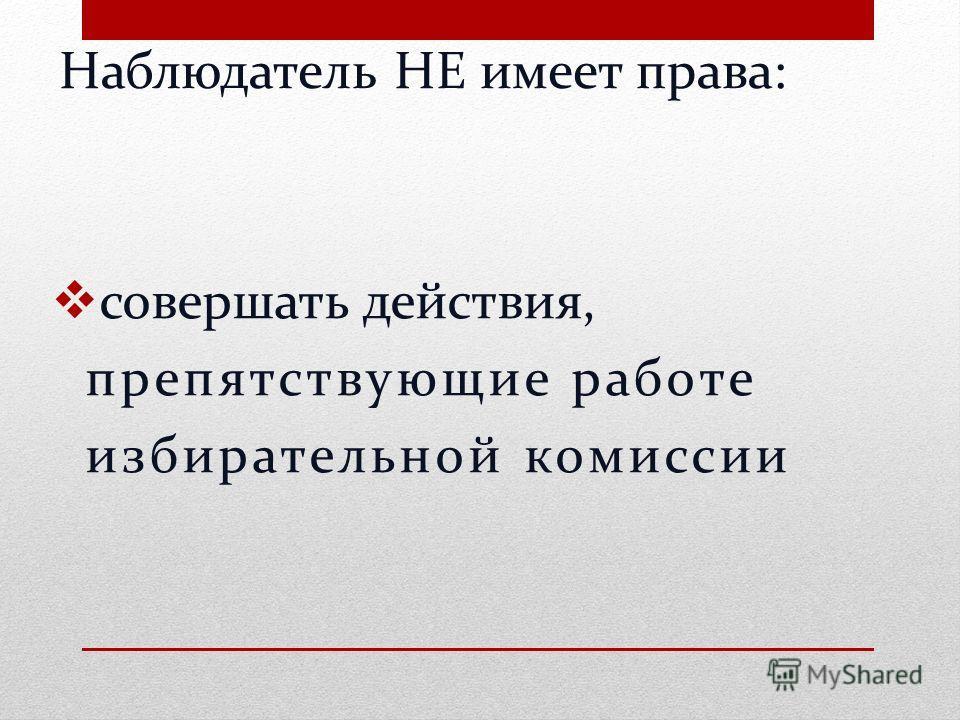 Наблюдатель НЕ имеет права : совершать действия, препятствующие работе избирательной комиссии