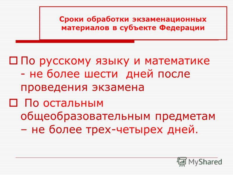 По русскому языку и математике - не более шести дней после проведения экзамена По остальным общеобразовательным предметам – не более трех-четырех дней. Сроки обработки экзаменационных материалов в субъекте Федерации