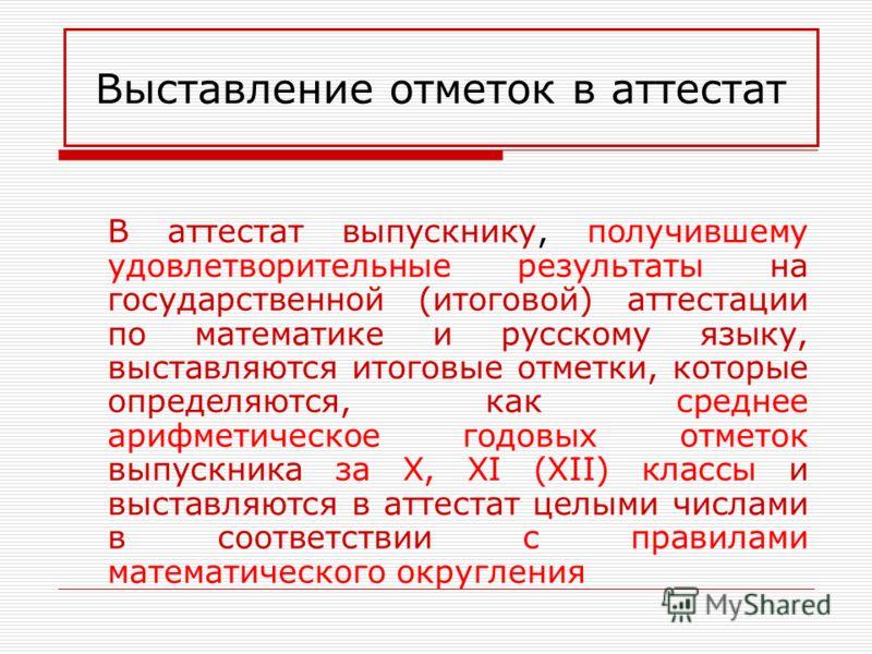 Выставление отметок в аттестат В аттестат выпускнику, получившему удовлетворительные результаты на государственной (итоговой) аттестации по математике и русскому языку, выставляются итоговые отметки, которые определяются, как среднее арифметическое г
