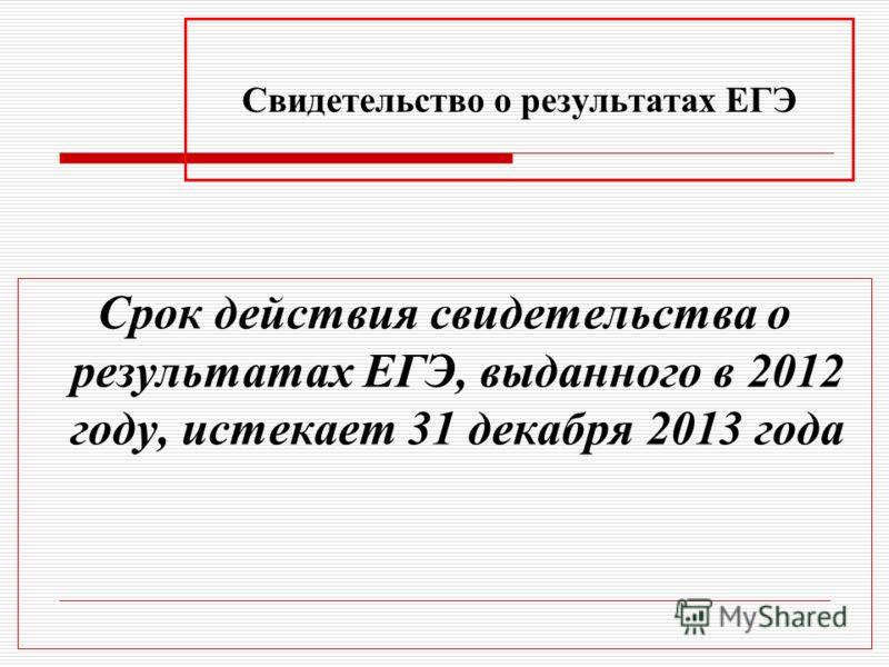 Свидетельство о результатах ЕГЭ Срок действия свидетельства о результатах ЕГЭ, выданного в 2012 году, истекает 31 декабря 2013 года