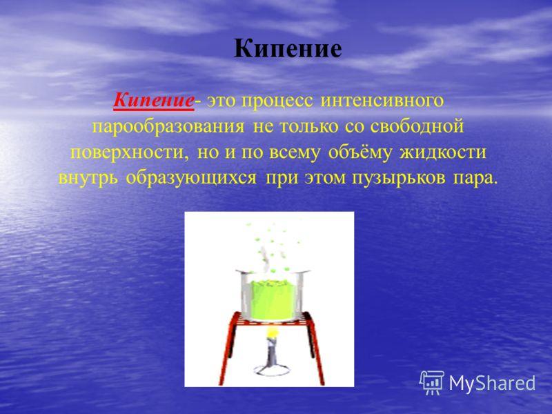 Кипение Кипение- это процесс интенсивного парообразования не только со свободной поверхности, но и по всему объёму жидкости внутрь образующихся при этом пузырьков пара.