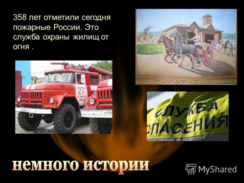 358 лет отметили сегодня пожарные России. Это служба охраны жилищ от огня.