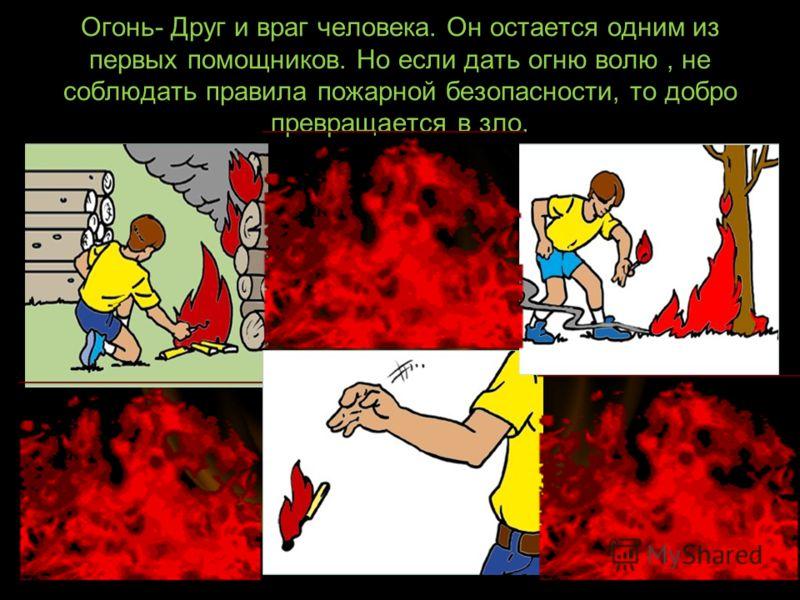 Огонь- Друг и враг человека. Он остается одним из первых помощников. Но если дать огню волю, не соблюдать правила пожарной безопасности, то добро превращается в зло.