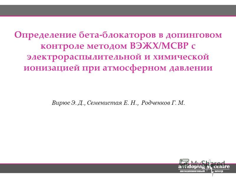 Определение бета-блокаторов в допинговом контроле методом ВЭЖХ/МСВР с электрораспылительной и химической ионизацией при атмосферном давлении Вирюс Э. Д., Семенистая Е. Н., Родченков Г. М.