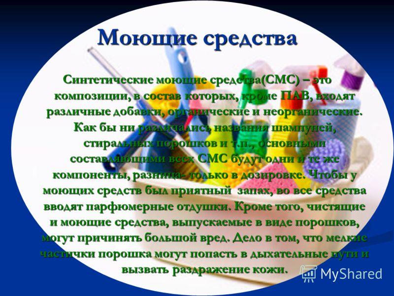 Моющие средства Синтетические моющие средства(СМС) – это композиции, в состав которых, кроме ПАВ, входят различные добавки, органические и неорганические. Как бы ни различались названия шампуней, стиральных порошков и т.п., основными составляющими вс