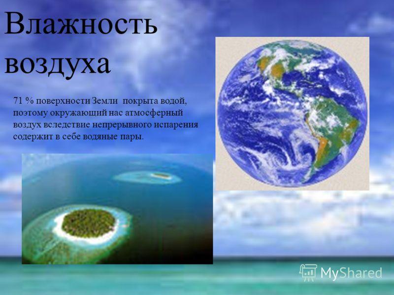 Влажность воздуха 71 % поверхности Земли покрыта водой, поэтому окружающий нас атмосферный воздух вследствие непрерывного испарения содержит в себе водяные пары.