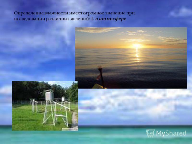 Определение влажности имеет огромное значение при исследовании различных явлений: I. в атмосфере