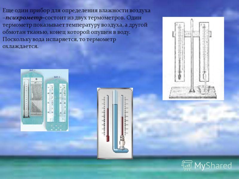 Еще один прибор для определения влажности воздуха –психрометр-состоит из двух термометров. Один термометр показывает температуру воздуха, а другой обмотан тканью, конец которой опущен в воду. Поскольку вода испаряется, то термометр охлаждается.