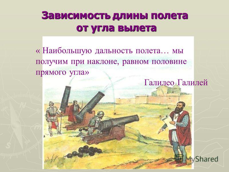 Зависимость длины полета от угла вылета « Наибольшую дальность полета… мы получим при наклоне, равном половине прямого угла» Галилео Галилей