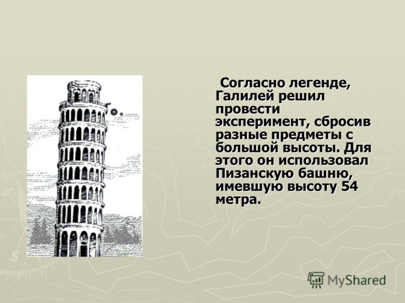 Согласно легенде, Галилей решил провести эксперимент, сбросив разные предметы с большой высоты. Для этого он использовал Пизанскую башню, имевшую высоту 54 метра. Согласно легенде, Галилей решил провести эксперимент, сбросив разные предметы с большой