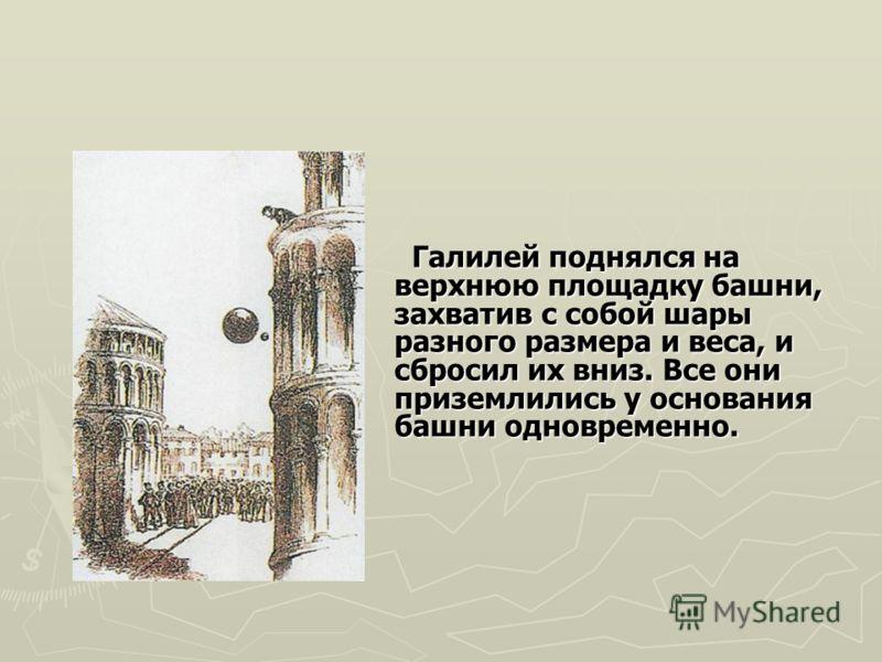 Галилей поднялся на верхнюю площадку башни, захватив с собой шары разного размера и веса, и сбросил их вниз. Все они приземлились у основания башни одновременно. Галилей поднялся на верхнюю площадку башни, захватив с собой шары разного размера и веса