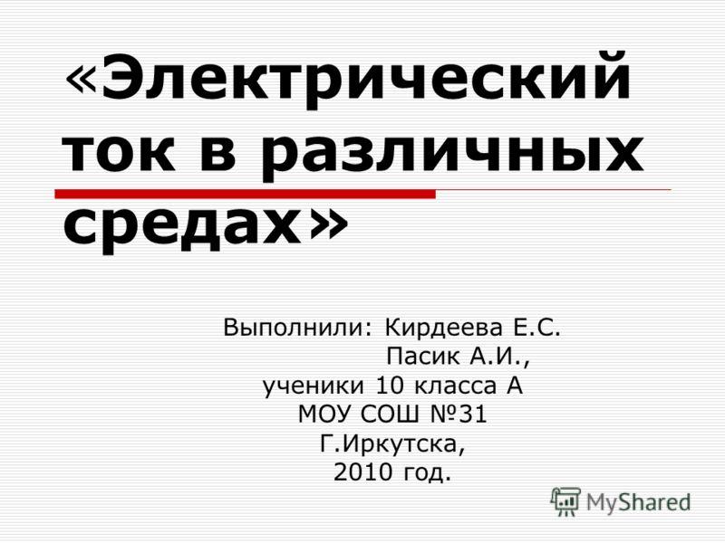 «Электрический ток в различных средах» Выполнили: Кирдеева Е.С. Пасик А.И., ученики 10 класса А МОУ СОШ 31 Г.Иркутска, 2010 год.