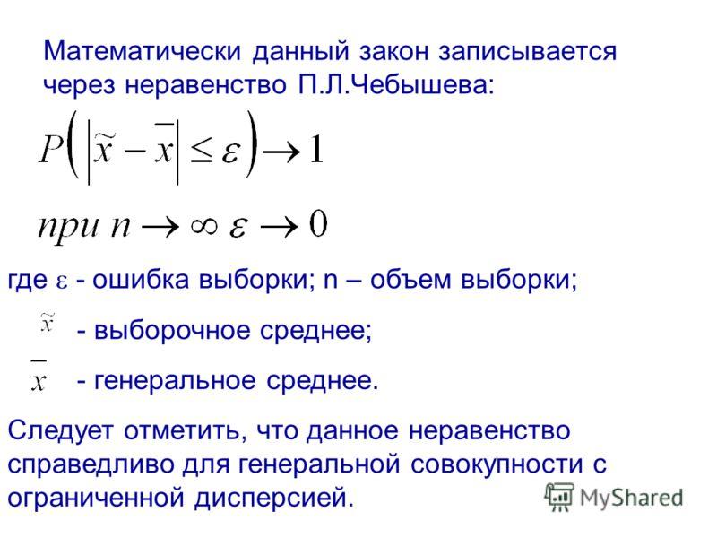 Математически данный закон записывается через неравенство П.Л.Чебышева: где - ошибка выборки; n – объем выборки; - выборочное среднее; - генеральное среднее. Следует отметить, что данное неравенство справедливо для генеральной совокупности с ограниче