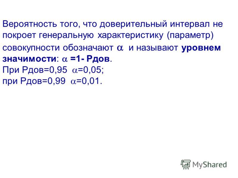 Вероятность того, что доверительный интервал не покроет генеральную характеристику (параметр) совокупности обозначают и называют уровнем значимости: =1- Рдов. При Рдов=0,95 =0,05; при Рдов=0,99 =0,01.