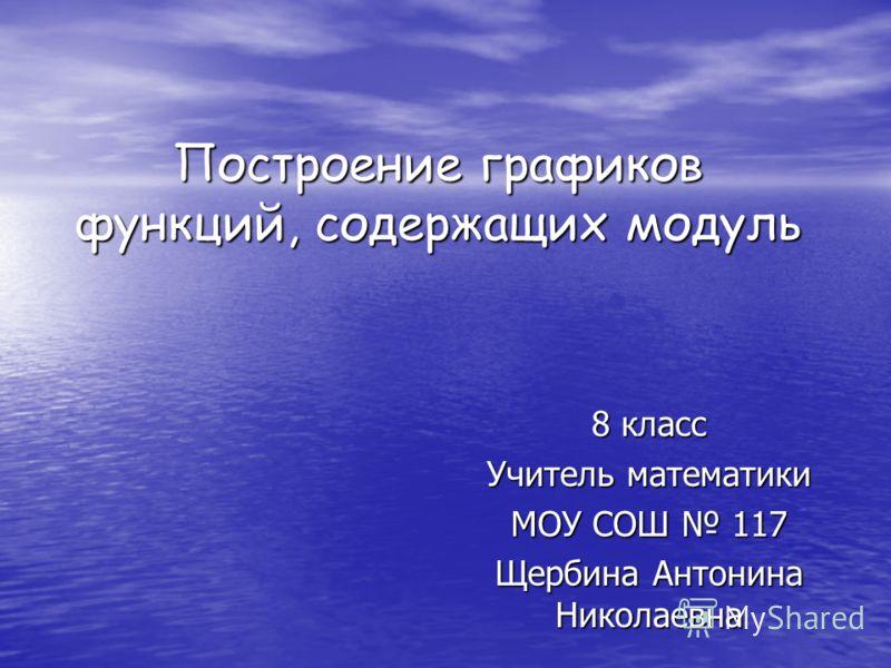 Построение графиков функций, содержащих модуль 8 класс Учитель математики МОУ СОШ 117 Щербина Антонина Николаевна