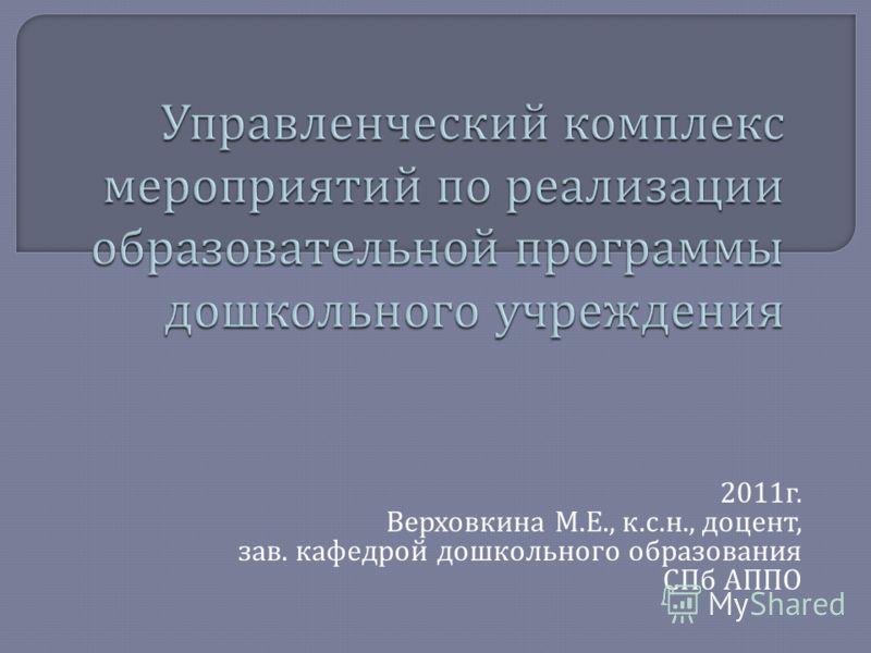 2011 г. Верховкина М. Е., к. с. н., доцент, зав. кафедрой дошкольного образования СПб АППО